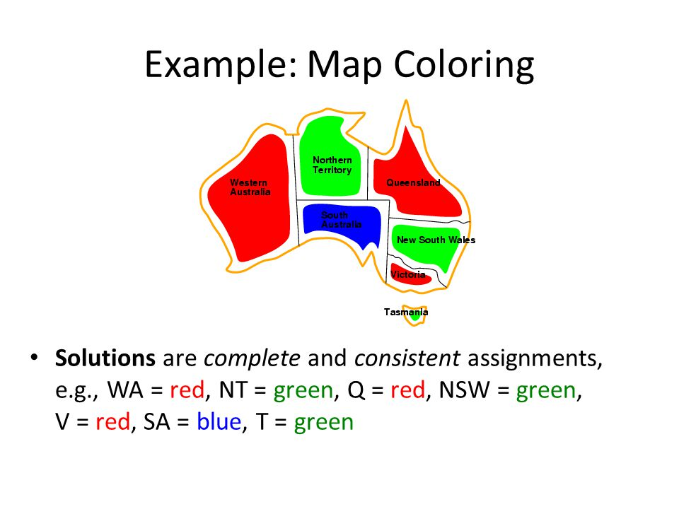 Example: Map Coloring Solutions are complete and consistent assignments, e.g., WA = red, NT = green, Q = red, NSW = green, V = red, SA = blue, T = green