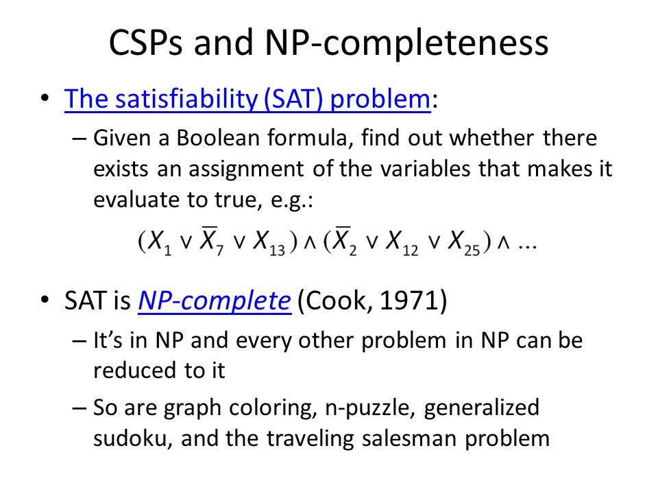 CSPs and NP-completeness The satisfiability (SAT) problem: The satisfiability (SAT) problem – Given a Boolean formula, find out whether there exists an assignment of the variables that makes it evaluate to true, e.g.: SAT is NP-complete (Cook, 1971)NP-complete – It's in NP and every other problem in NP can be reduced to it – So are graph coloring, n-puzzle, generalized sudoku, and the traveling salesman problem