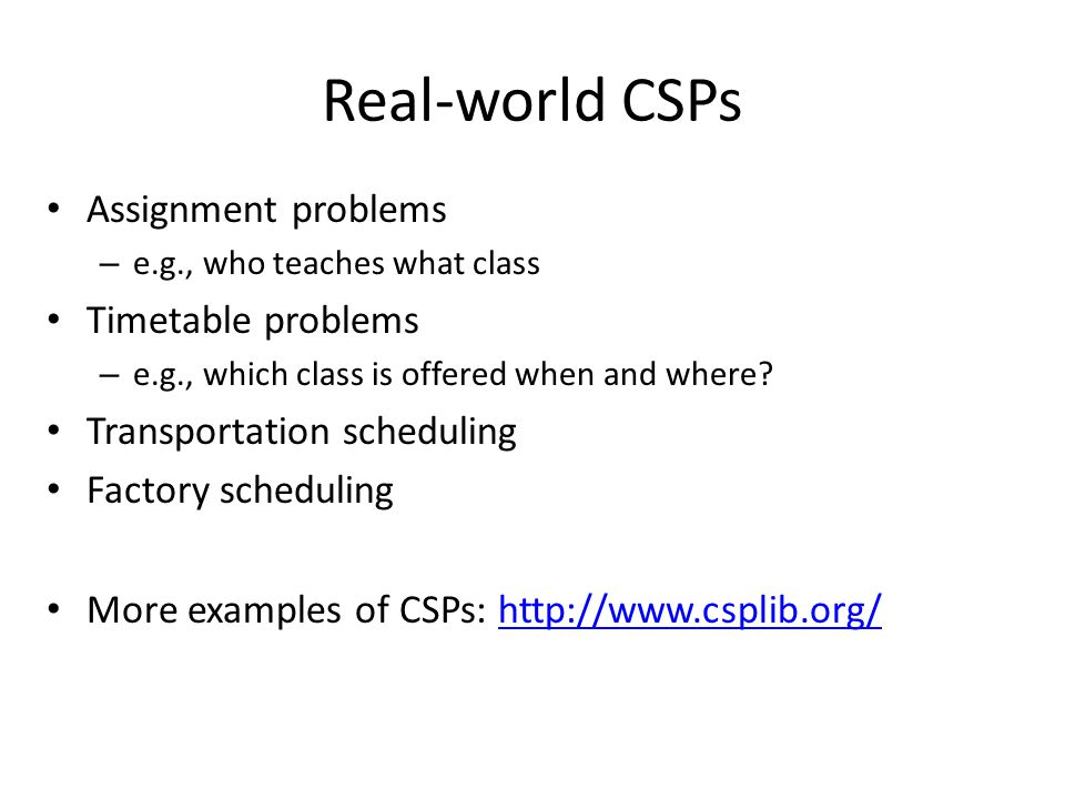 Real-world CSPs Assignment problems – e.g., who teaches what class Timetable problems – e.g., which class is offered when and where? Transportation sc