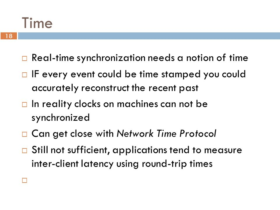 18 Time  Real-time synchronization needs a notion of time  IF every event could be time stamped you could accurately reconstruct the recent past  In reality clocks on machines can not be synchronized  Can get close with Network Time Protocol  Still not sufficient, applications tend to measure inter-client latency using round-trip times 