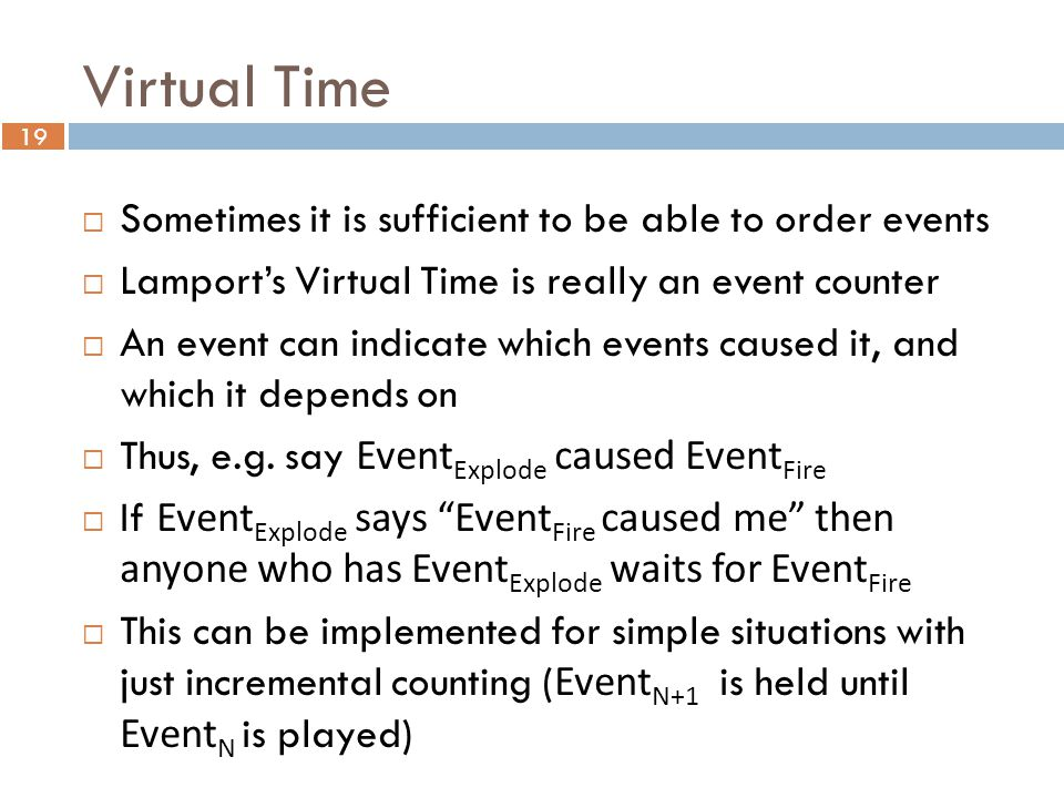 19 Virtual Time  Sometimes it is sufficient to be able to order events  Lamport's Virtual Time is really an event counter  An event can indicate which events caused it, and which it depends on  Thus, e.g.