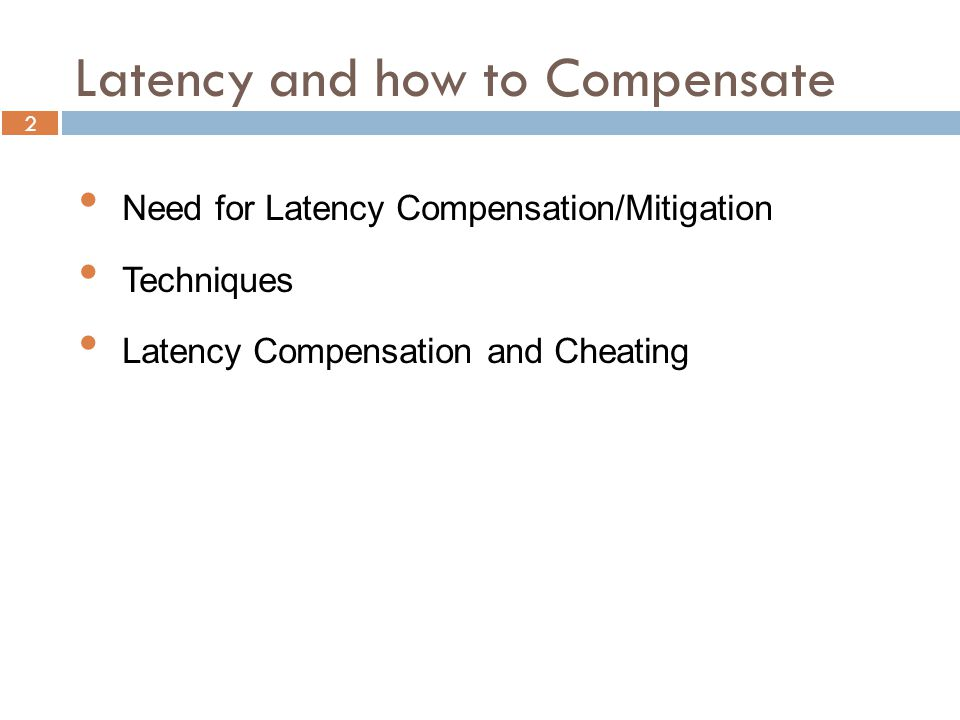 2 Need for Latency Compensation/Mitigation Techniques Latency Compensation and Cheating Latency and how to Compensate
