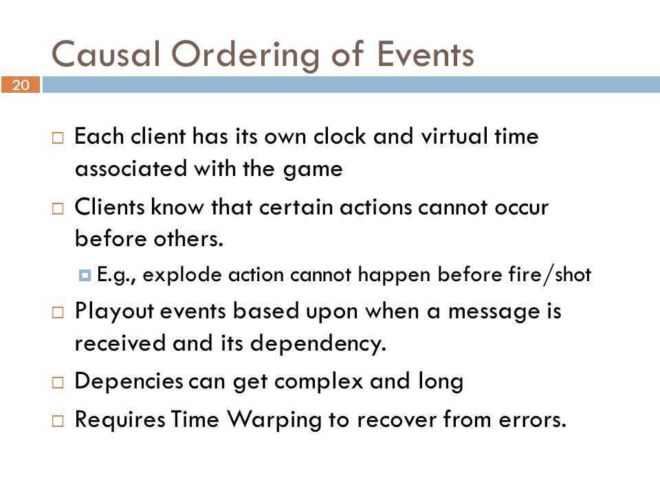 20 Causal Ordering of Events  Each client has its own clock and virtual time associated with the game  Clients know that certain actions cannot occur before others.