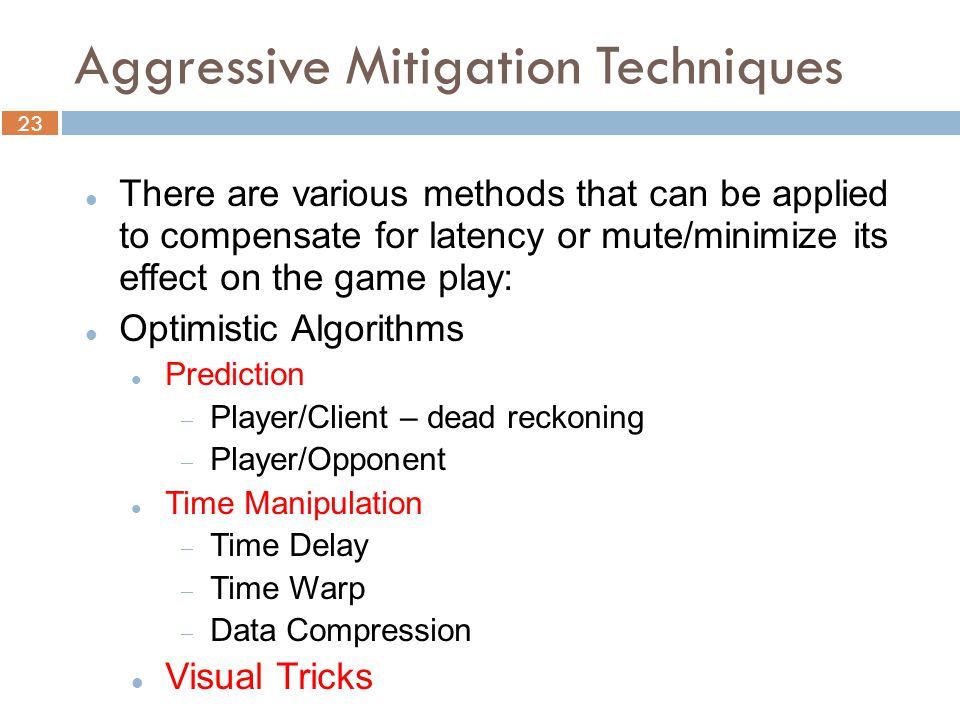 23 Aggressive Mitigation Techniques There are various methods that can be applied to compensate for latency or mute/minimize its effect on the game play: Optimistic Algorithms Prediction  Player/Client – dead reckoning  Player/Opponent Time Manipulation  Time Delay  Time Warp  Data Compression Visual Tricks