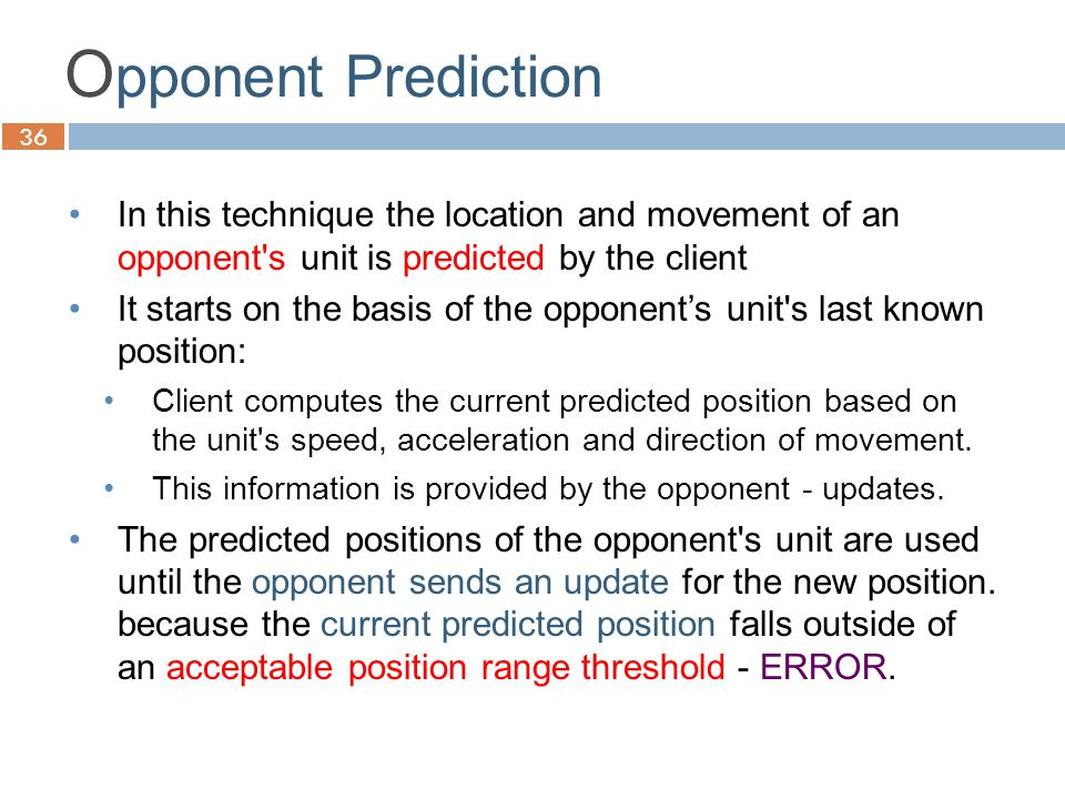 36 O pponent Prediction In this technique the location and movement of an opponent s unit is predicted by the client It starts on the basis of the opponent's unit s last known position: Client computes the current predicted position based on the unit s speed, acceleration and direction of movement.