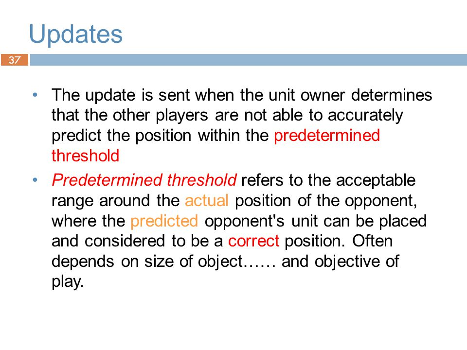 37 Updates The update is sent when the unit owner determines that the other players are not able to accurately predict the position within the predetermined threshold Predetermined threshold refers to the acceptable range around the actual position of the opponent, where the predicted opponent s unit can be placed and considered to be a correct position.