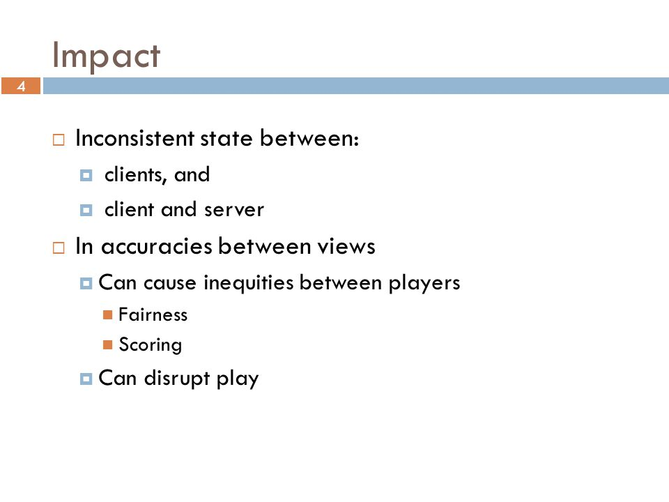 4 Impact  Inconsistent state between:  clients, and  client and server  In accuracies between views  Can cause inequities between players Fairness Scoring  Can disrupt play