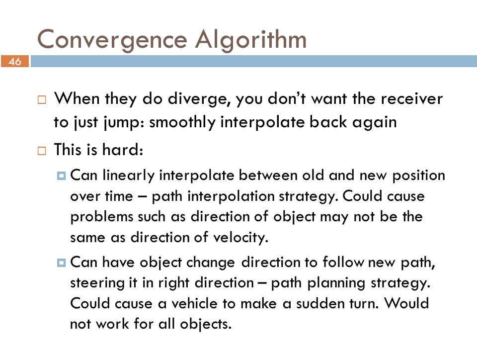46 Convergence Algorithm  When they do diverge, you don't want the receiver to just jump: smoothly interpolate back again  This is hard:  Can linearly interpolate between old and new position over time – path interpolation strategy.