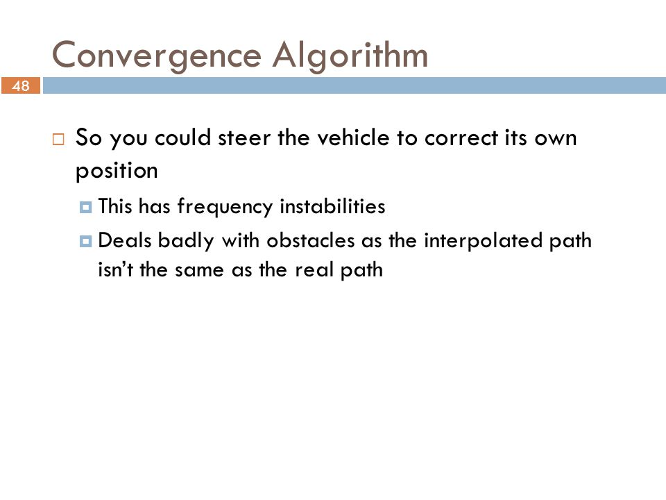 48 Convergence Algorithm  So you could steer the vehicle to correct its own position  This has frequency instabilities  Deals badly with obstacles as the interpolated path isn't the same as the real path