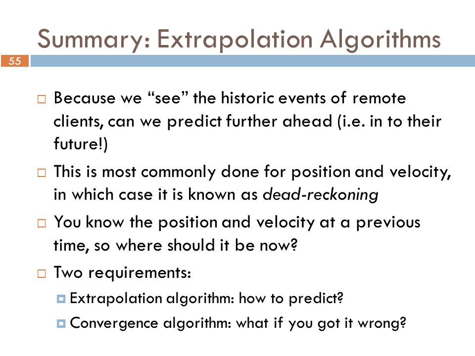 55 Summary: Extrapolation Algorithms  Because we see the historic events of remote clients, can we predict further ahead (i.e.