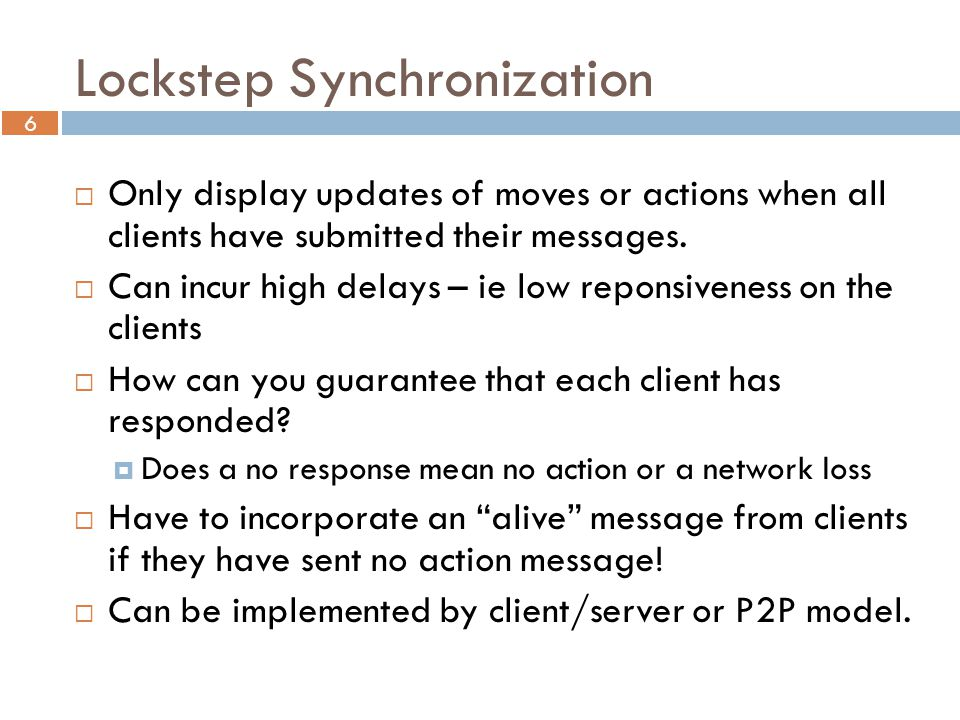 6 Lockstep Synchronization  Only display updates of moves or actions when all clients have submitted their messages.