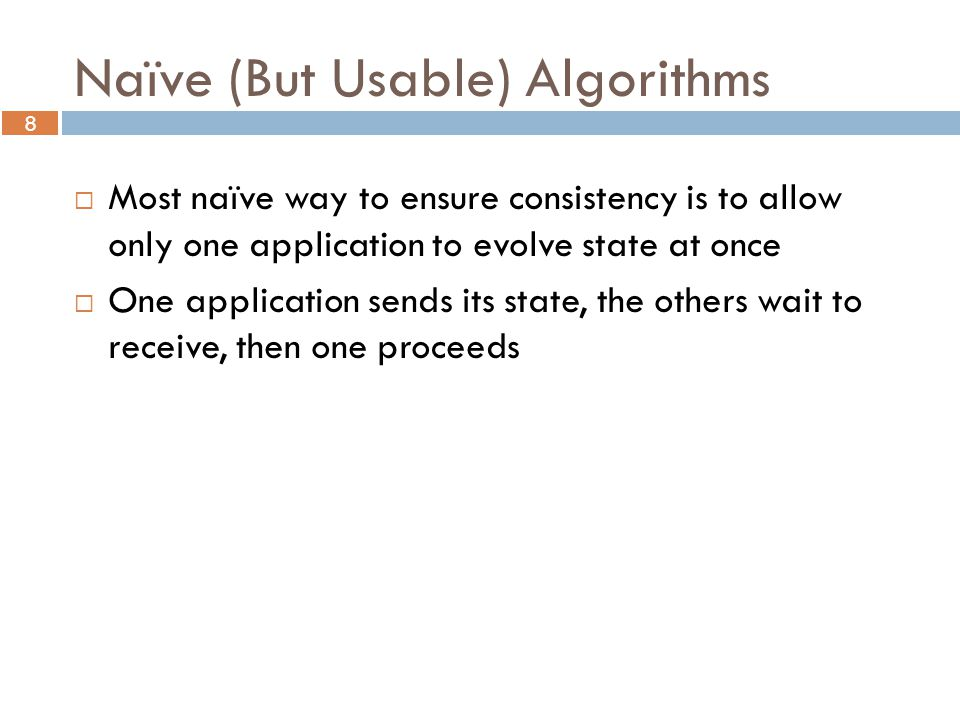 8 Naïve (But Usable) Algorithms  Most naïve way to ensure consistency is to allow only one application to evolve state at once  One application sends its state, the others wait to receive, then one proceeds