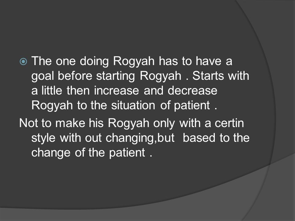  The one doing Rogyah has to have a goal before starting Rogyah. Starts with a little then increase and decrease Rogyah to the situation of patient.