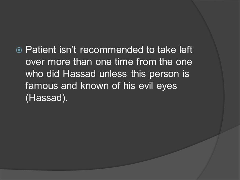  Patient isn't recommended to take left over more than one time from the one who did Hassad unless this person is famous and known of his evil eyes (Hassad).