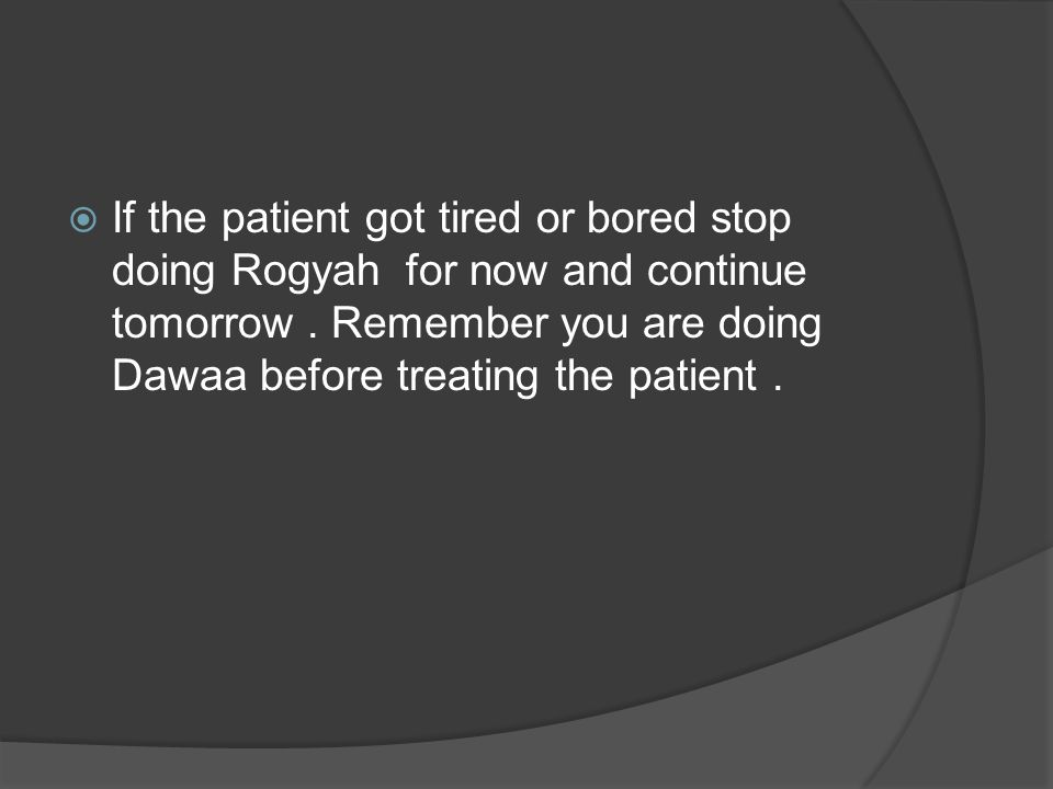  If the patient got tired or bored stop doing Rogyah for now and continue tomorrow. Remember you are doing Dawaa before treating the patient.