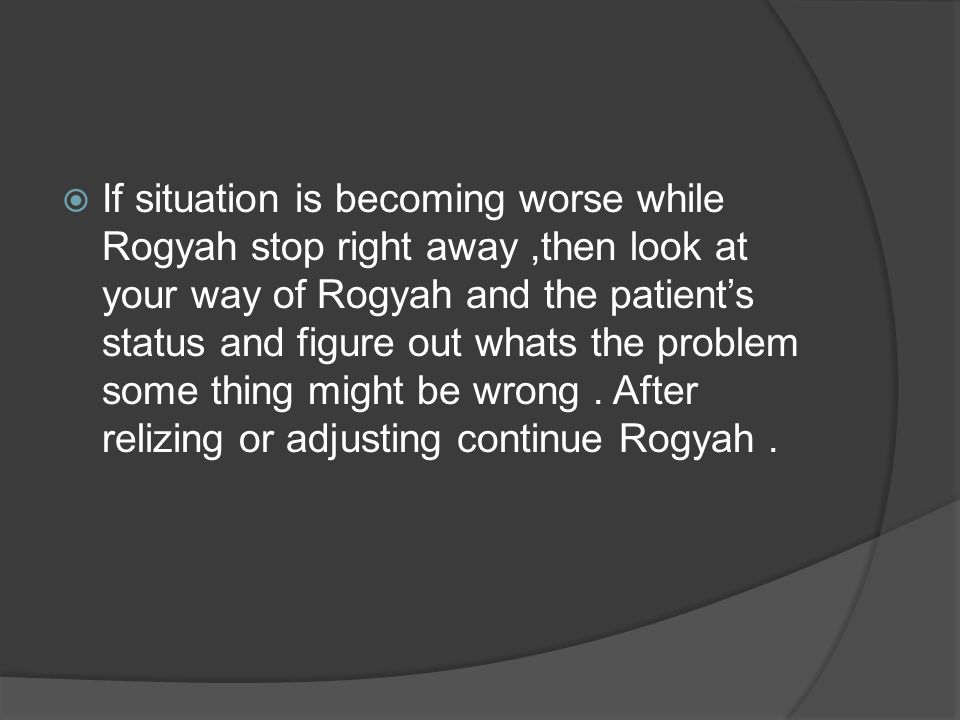  If situation is becoming worse while Rogyah stop right away,then look at your way of Rogyah and the patient's status and figure out whats the proble
