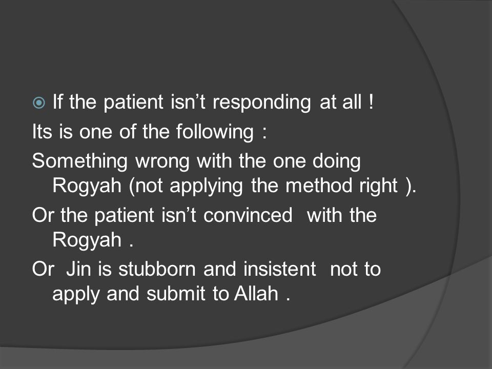  If the patient isn't responding at all ! Its is one of the following : Something wrong with the one doing Rogyah (not applying the method right ). O