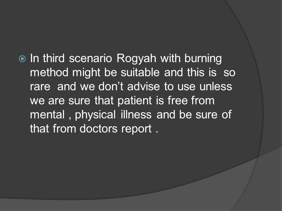  In third scenario Rogyah with burning method might be suitable and this is so rare and we don't advise to use unless we are sure that patient is free from mental, physical illness and be sure of that from doctors report.