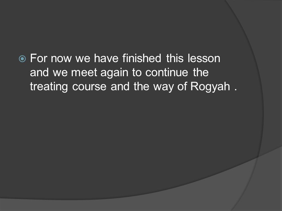 For now we have finished this lesson and we meet again to continue the treating course and the way of Rogyah.