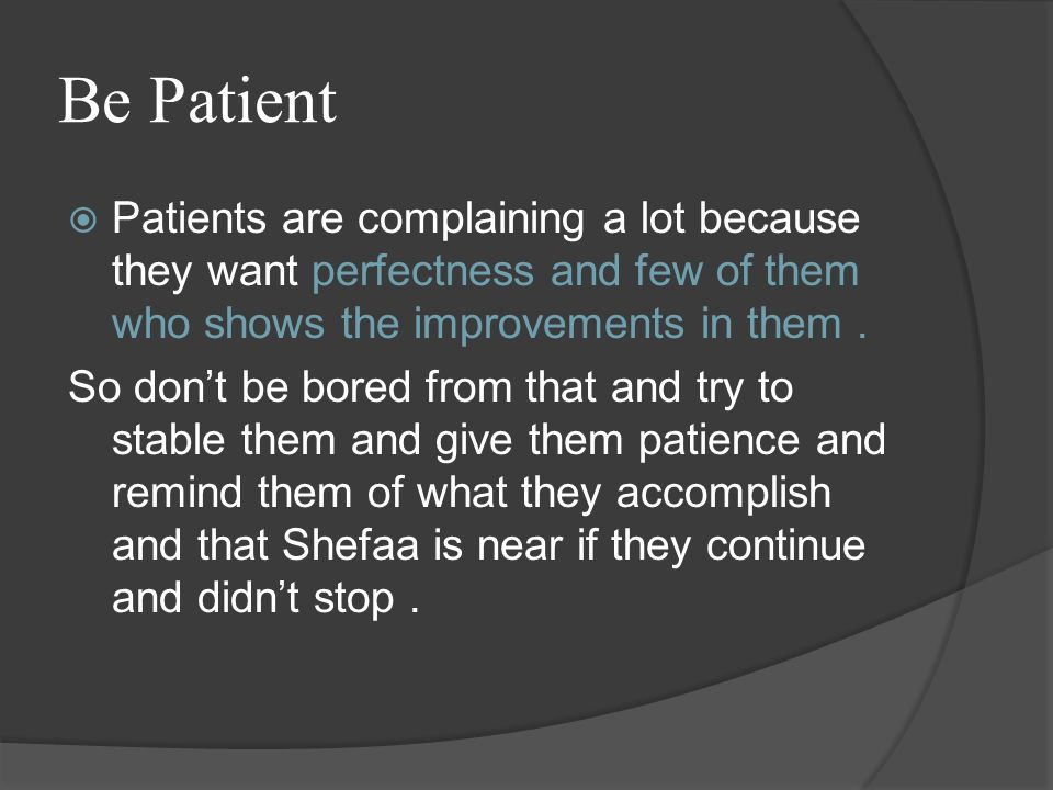 Be Patient  Patients are complaining a lot because they want perfectness and few of them who shows the improvements in them.