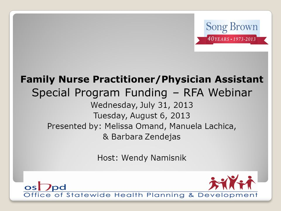 Family Nurse Practitioner/Physician Assistant Special Program Funding – RFA Webinar Wednesday, July 31, 2013 Tuesday, August 6, 2013 Presented by: Melissa Omand, Manuela Lachica, & Barbara Zendejas Host: Wendy Namisnik
