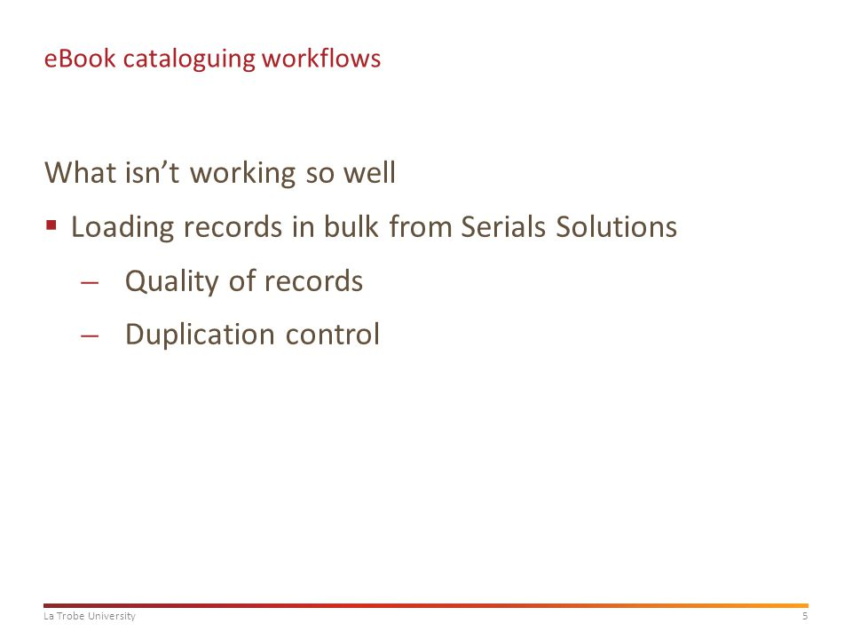 5La Trobe University eBook cataloguing workflows What isn't working so well  Loading records in bulk from Serials Solutions ̶Quality of records ̶Duplication control