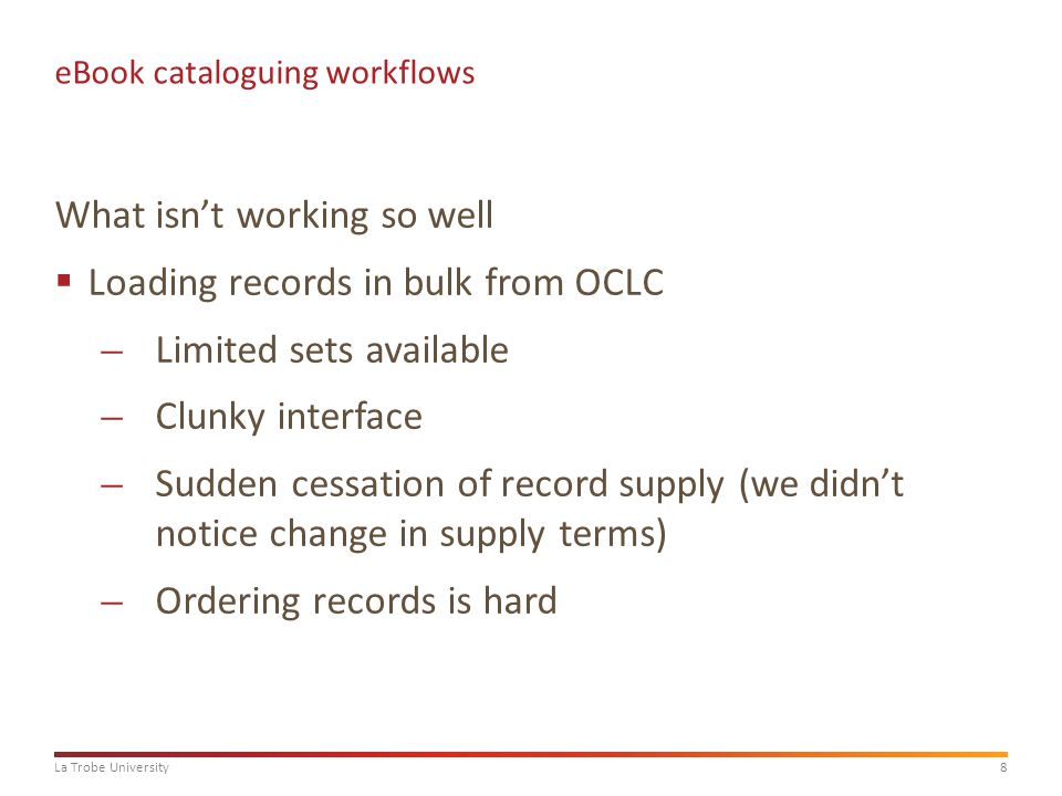 8La Trobe University eBook cataloguing workflows What isn't working so well  Loading records in bulk from OCLC ̶Limited sets available ̶Clunky interface ̶Sudden cessation of record supply (we didn't notice change in supply terms) ̶Ordering records is hard