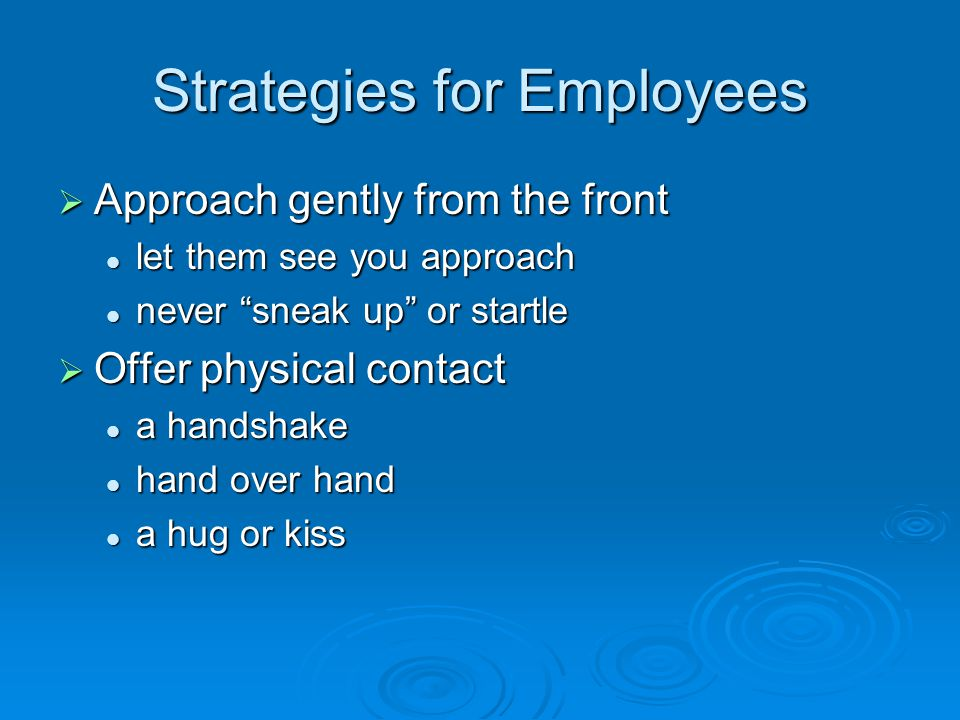 "Strategies for Employees  Approach gently from the front let them see you approach let them see you approach never ""sneak up"" or startle never ""sneak"