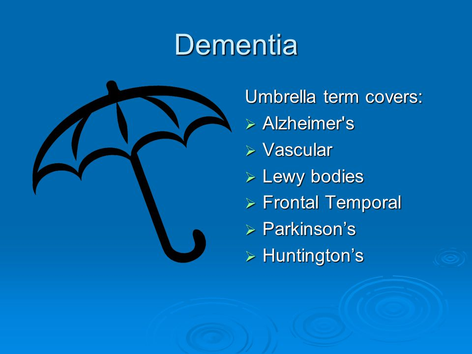 Dementia Umbrella term covers:  Alzheimer's  Vascular  Lewy bodies  Frontal Temporal  Parkinson's  Huntington's