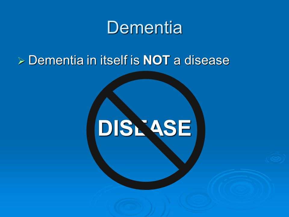 Dementia  Dementia in itself is NOT a disease DISEASE