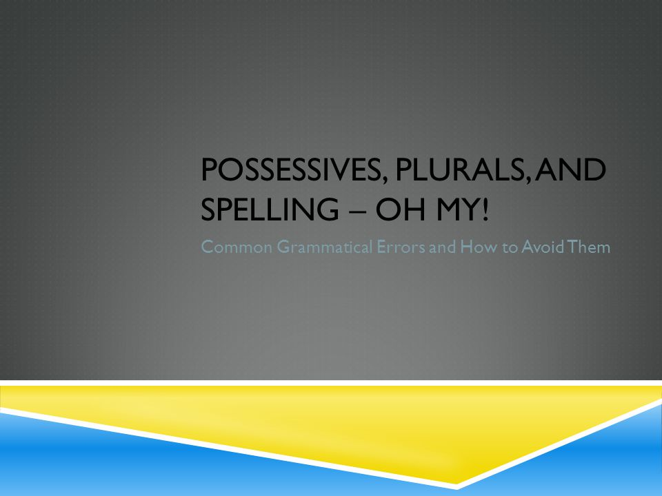 POSSESSIVES, PLURALS, AND SPELLING – OH MY! Common Grammatical Errors and How to Avoid Them