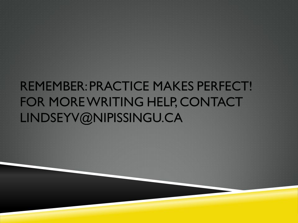 REMEMBER: PRACTICE MAKES PERFECT! FOR MORE WRITING HELP, CONTACT LINDSEYV@NIPISSINGU.CA