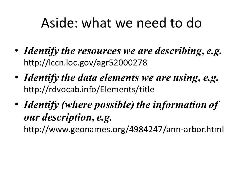 Aside: what we need to do Identify the resources we are describing, e.g.