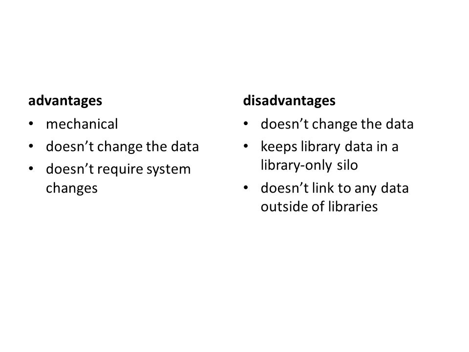 advantages mechanical doesn't change the data doesn't require system changes disadvantages doesn't change the data keeps library data in a library-only silo doesn't link to any data outside of libraries