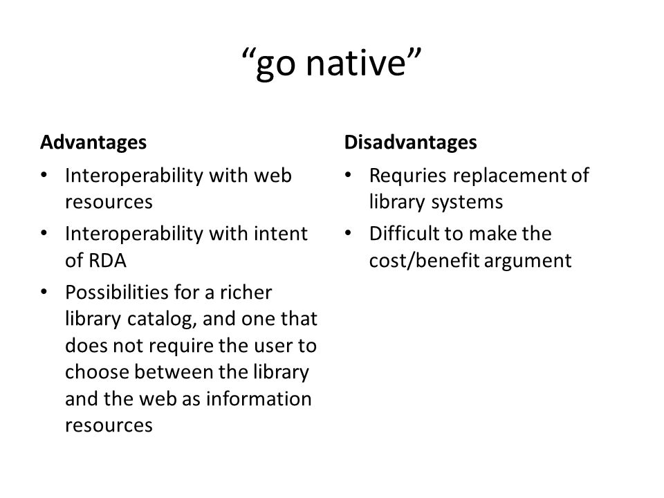 go native Advantages Interoperability with web resources Interoperability with intent of RDA Possibilities for a richer library catalog, and one that does not require the user to choose between the library and the web as information resources Disadvantages Requries replacement of library systems Difficult to make the cost/benefit argument