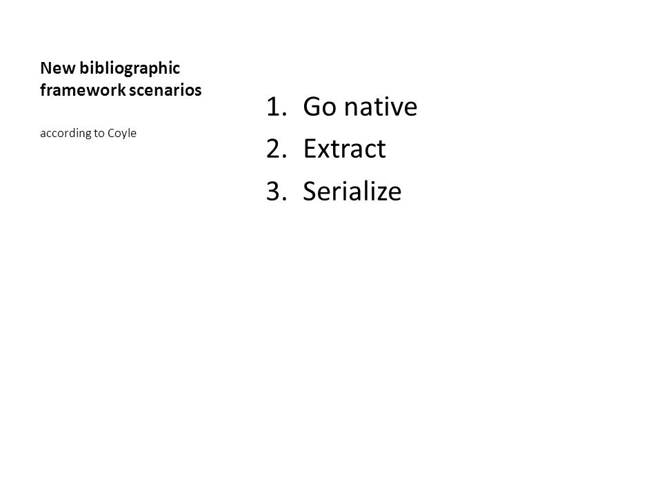 New bibliographic framework scenarios 1.Go native 2.Extract 3.Serialize according to Coyle