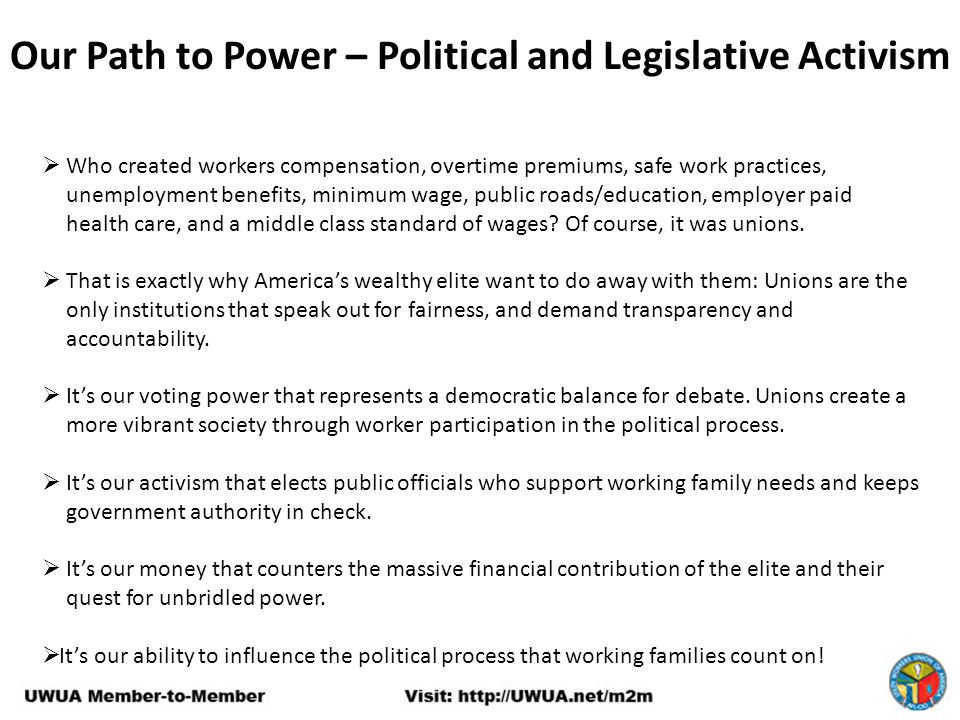 Our Path to Power – Political and Legislative Activism  Who created workers compensation, overtime premiums, safe work practices, unemployment benefits, minimum wage, public roads/education, employer paid health care, and a middle class standard of wages.