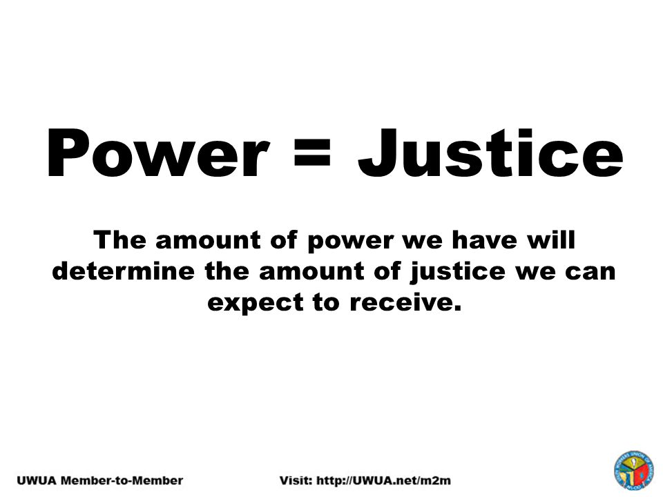 Power = Justice The amount of power we have will determine the amount of justice we can expect to receive.