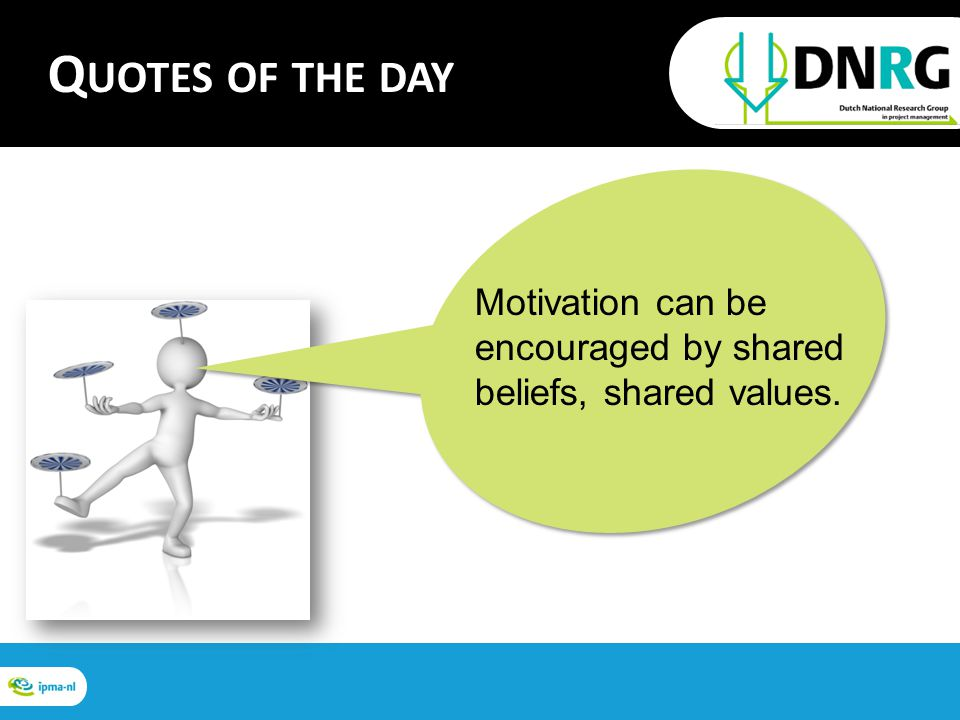Motivation can be encouraged by shared beliefs, shared values. Q UOTES OF THE DAY