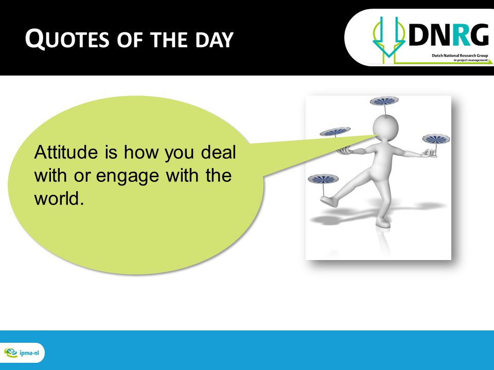 Attitude is how you deal with or engage with the world. Q UOTES OF THE DAY