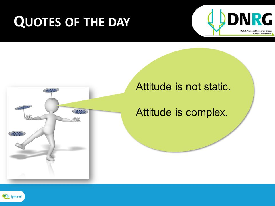 Attitude is not static. Attitude is complex. Q UOTES OF THE DAY