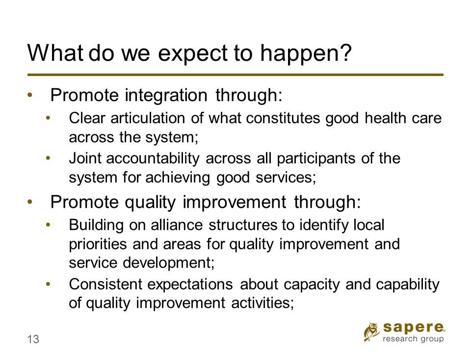 What do we expect to happen? Promote integration through: Clear articulation of what constitutes good health care across the system; Joint accountabil