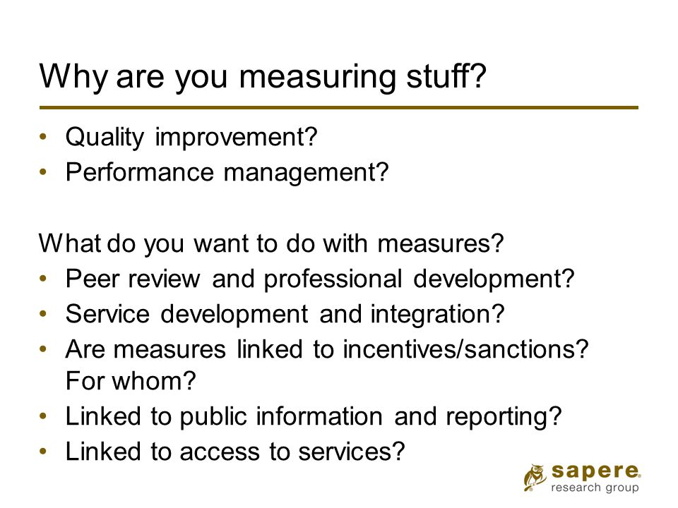 Why are you measuring stuff? Quality improvement? Performance management? What do you want to do with measures? Peer review and professional developme