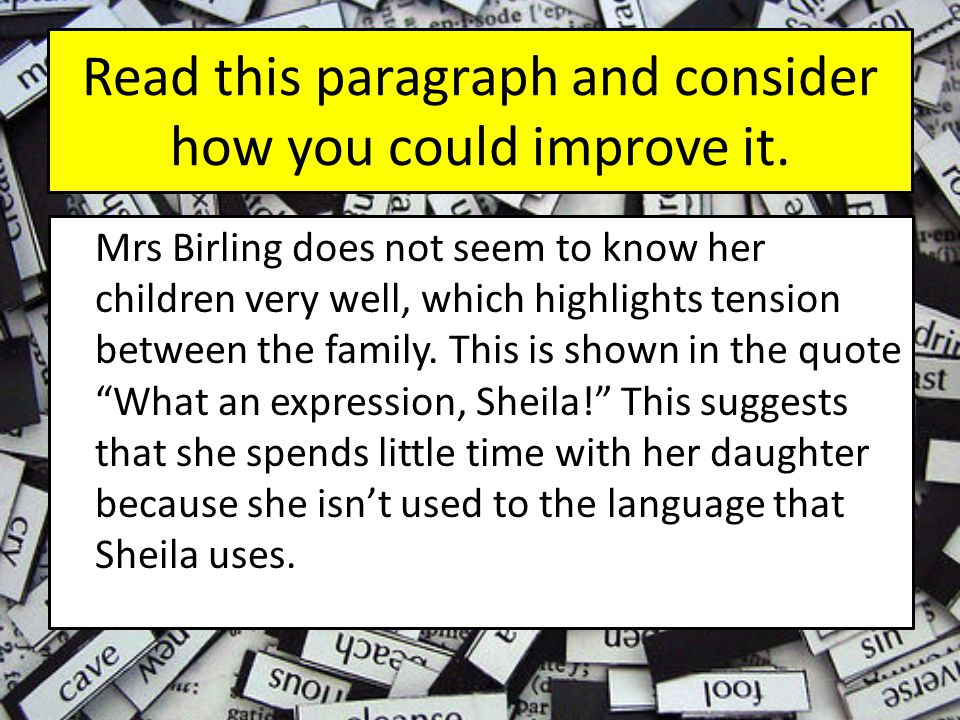 To make it even better, let's try to embed the quote… Mrs Birling does not seem to know her children very well, which highlights tension between the family.