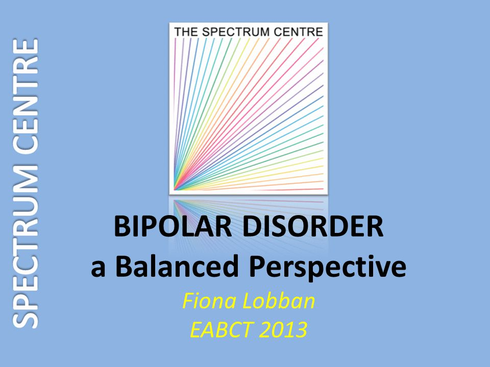 BIPOLAR DISORDER a Balanced Perspective Fiona Lobban EABCT 2013