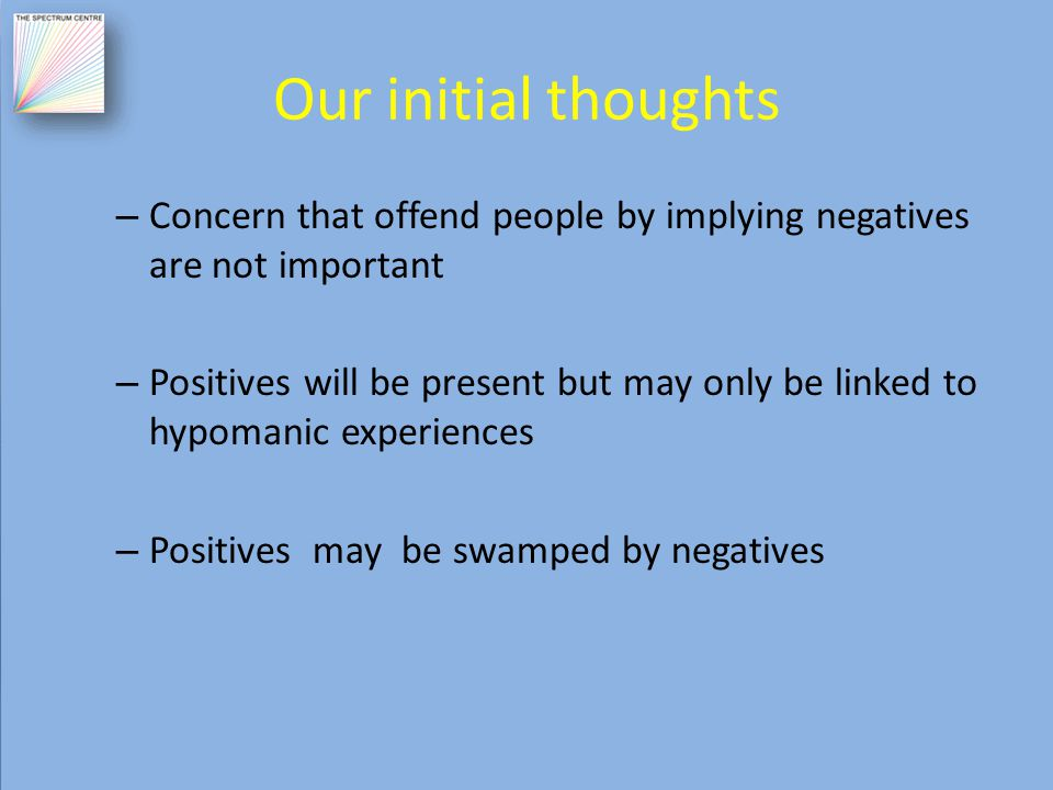 Our initial thoughts – Concern that offend people by implying negatives are not important – Positives will be present but may only be linked to hypomanic experiences – Positives may be swamped by negatives