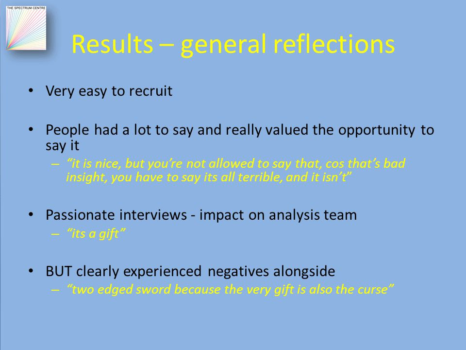 Results – general reflections Very easy to recruit People had a lot to say and really valued the opportunity to say it – it is nice, but you're not allowed to say that, cos that's bad insight, you have to say its all terrible, and it isn't Passionate interviews - impact on analysis team – its a gift BUT clearly experienced negatives alongside – two edged sword because the very gift is also the curse