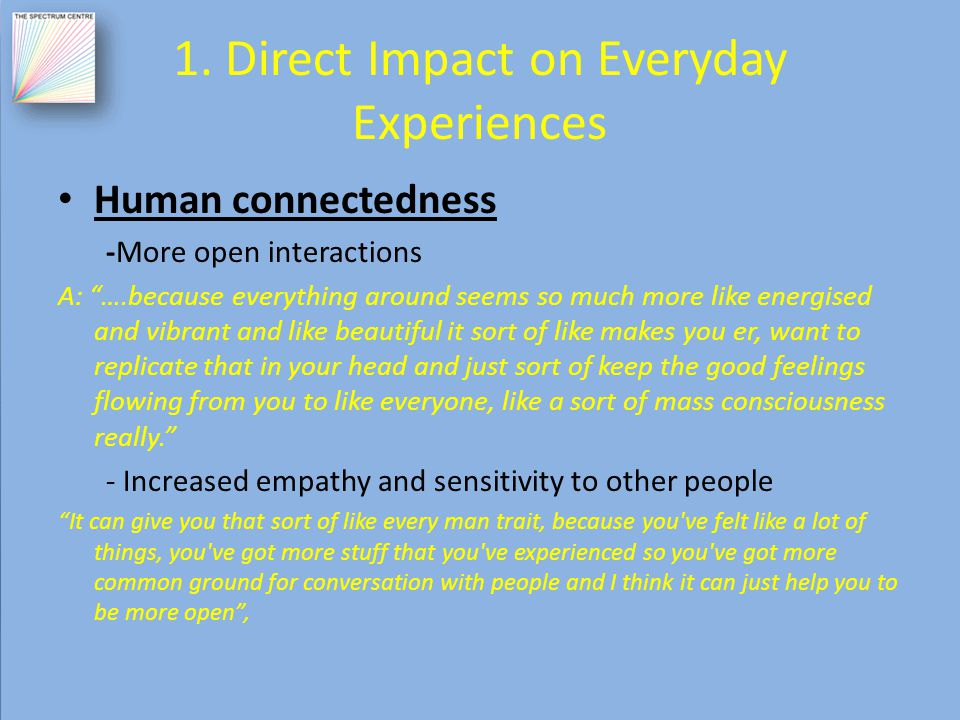"""1. Direct Impact on Everyday Experiences Human connectedness -More open interactions A: """"….because everything around seems so much more like energised"""