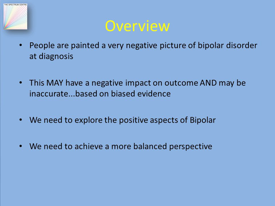 Overview People are painted a very negative picture of bipolar disorder at diagnosis This MAY have a negative impact on outcome AND may be inaccurate...based on biased evidence We need to explore the positive aspects of Bipolar We need to achieve a more balanced perspective