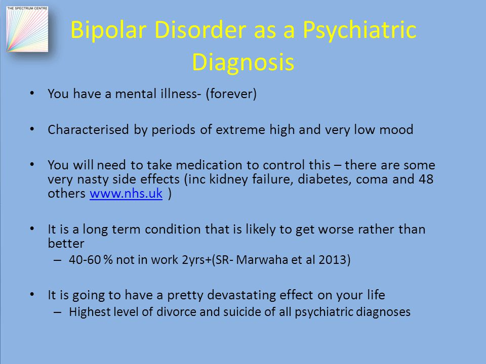 Bipolar Disorder as a Psychiatric Diagnosis You have a mental illness- (forever) Characterised by periods of extreme high and very low mood You will need to take medication to control this – there are some very nasty side effects (inc kidney failure, diabetes, coma and 48 others www.nhs.uk )www.nhs.uk It is a long term condition that is likely to get worse rather than better – 40-60 % not in work 2yrs+(SR- Marwaha et al 2013) It is going to have a pretty devastating effect on your life – Highest level of divorce and suicide of all psychiatric diagnoses